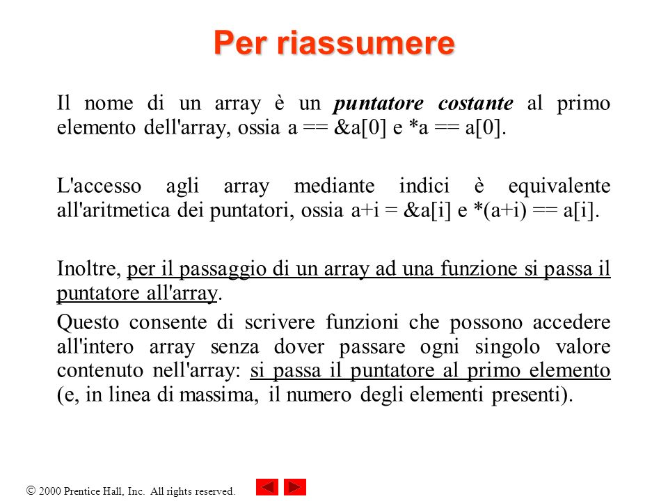 Per riassumere Il nome di un array è un puntatore costante al primo elemento dell array, ossia a == &a[0] e *a == a[0].